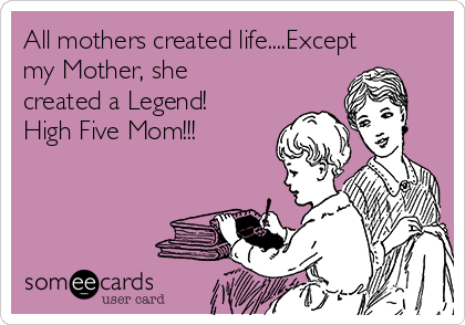 All mothers created life....Except my Mother, she created a Legend! High Five Mom!!!