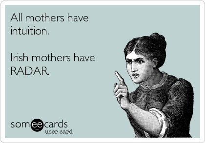 All mothers have intuition.  Irish mothers have RADAR.