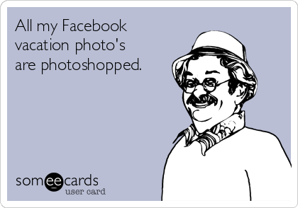 All my Facebook vacation photo's are photoshopped.