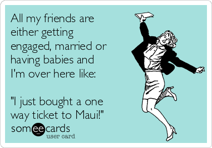 "All my friends are either getting engaged, married or having babies and I'm over here like:  ""I just bought a one way ticket to Maui!"""