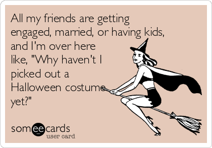 """All my friends are getting engaged, married, or having kids, and I'm over here like, """"Why haven't I picked out a Halloween costume yet?"""""""