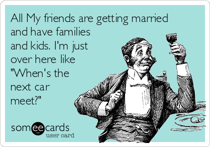 """All My friends are getting married and have families and kids. I'm just over here like """"When's the next car meet?"""""""