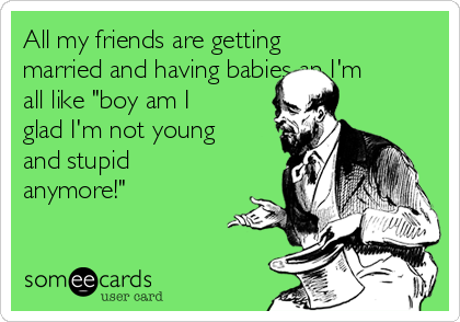 """All my friends are getting married and having babies an I'm all like """"boy am I glad I'm not young and stupid anymore!"""""""
