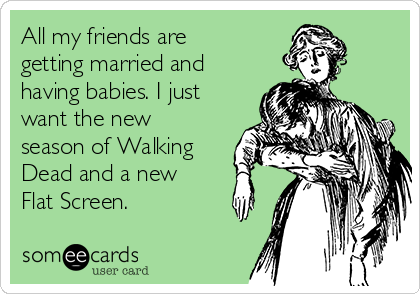 All my friends are getting married and having babies. I just want the new season of Walking Dead and a new Flat Screen.