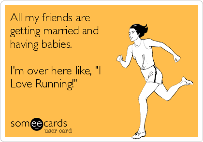 """All my friends are  getting married and  having babies.  I'm over here like, """"I Love Running!"""""""