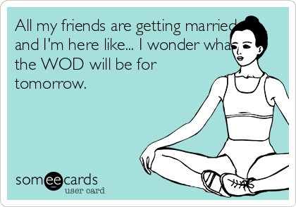 All my friends are getting married and I'm here like... I wonder what the WOD will be for tomorrow.