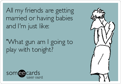 "All my friends are getting married or having babies  and I'm just like:  ""What gun am I going to play with tonight?"