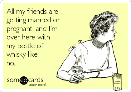All my friends are getting married or pregnant, and I'm over here with my bottle of whisky like, no.