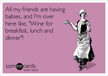 """All my friends are having babies, and I'm over here like, """"Wine for breakfast, lunch and dinner""""!"""