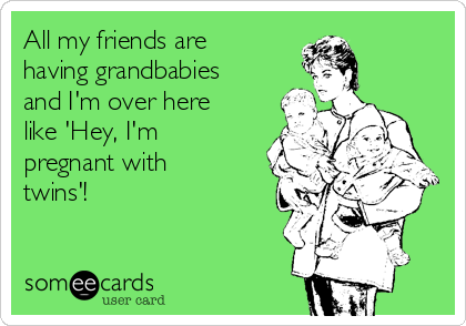 All my friends are having grandbabies and I'm over here like 'Hey, I'm pregnant with twins'!