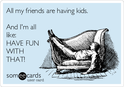 All my friends are having kids.  And I'm all like: HAVE FUN WITH THAT!