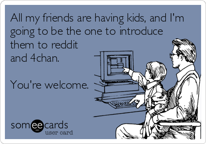 All my friends are having kids, and I'm going to be the one to introduce them to reddit and 4chan.  You're welcome.
