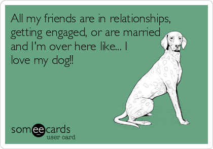 All my friends are in relationships, getting engaged, or are married and I'm over here like... I love my dog!!