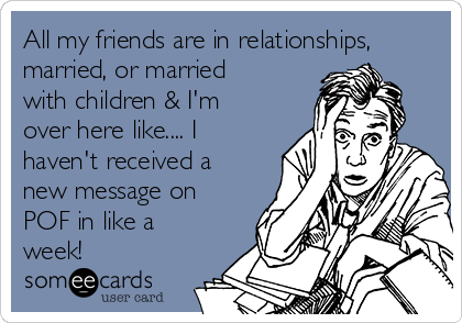 All my friends are in relationships, married, or married with children & I'm over here like.... I haven't received a new message on POF in like a week!