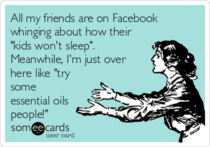 "All my friends are on Facebook whinging about how their ""kids won't sleep"".  Meanwhile, I'm just over here like ""try some essential oils people!"""