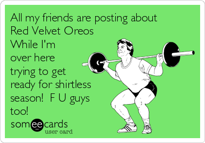 All my friends are posting about  Red Velvet Oreos While I'm over here trying to get ready for shirtless season!  F U guys too!