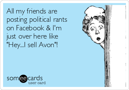 """All my friends are posting political rants on Facebook & I'm just over here like """"Hey...I sell Avon""""!"""