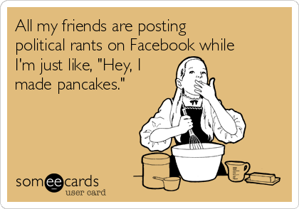 """All my friends are posting political rants on Facebook while I'm just like, """"Hey, I made pancakes."""""""