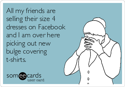 All my friends are selling their size 4 dresses on Facebook and I am over here picking out new bulge covering t-shirts.