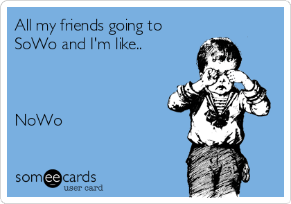 All my friends going to SoWo and I'm like..    NoWo