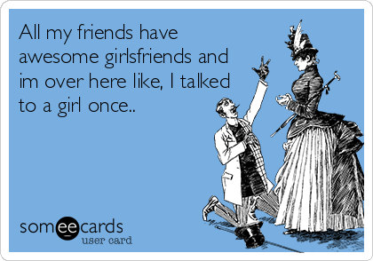 All my friends have awesome girlsfriends and im over here like, I talked to a girl once..
