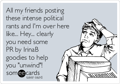 "All my friends posting these intense political rants and I'm over here like... Hey... clearly you need some PR by IrinaB goodies to help you ""unwind""!"