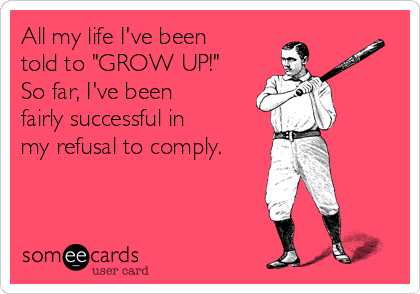 "All my life I've been told to ""GROW UP!"" So far, I've been fairly successful in my refusal to comply."
