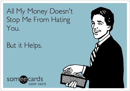 All My Money Doesn't Stop Me From Hating You.  But it Helps.