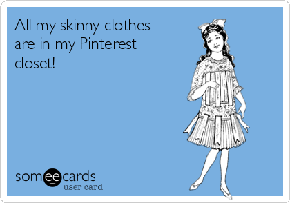 All my skinny clothes are in my Pinterest closet!