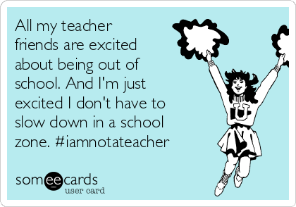 All my teacher friends are excited about being out of school. And I'm just excited I don't have to slow down in a school zone. #iamnotateacher