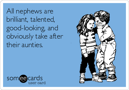 All nephews are brilliant, talented,  good-looking, and obviously take after their aunties.