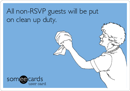 All non-RSVP guests will be put on clean up duty.