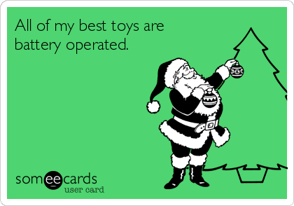 All of my best toys are battery operated.