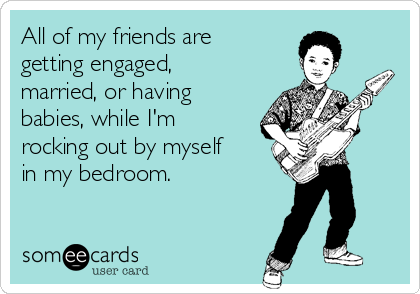All of my friends are getting engaged, married, or having babies, while I'm rocking out by myself in my bedroom.