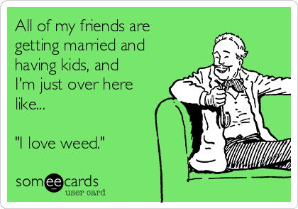 """All of my friends are getting married and having kids, and I'm just over here like...  """"I love weed."""""""
