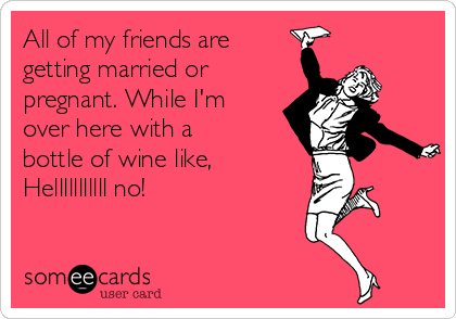 All of my friends are getting married or pregnant. While I'm over here with a bottle of wine like, Helllllllllll no!