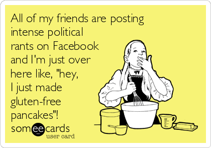 """All of my friends are posting intense political rants on Facebook and I'm just over here like, """"hey, I just made gluten-free pancakes""""!"""