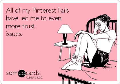 All of my Pinterest Fails have led me to even more trust issues.