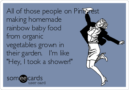 "All of those people on Pinterest making homemade rainbow baby food from organic vegetables grown in their garden.   I'm like ""Hey, I took a shower!"""