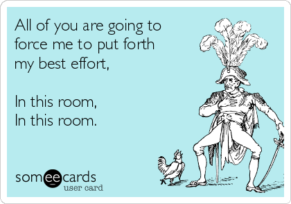 All of you are going to force me to put forth my best effort,  In this room, In this room.