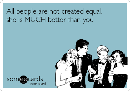 All people are not created equal. she is MUCH better than you