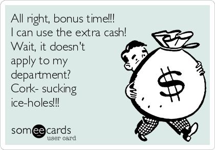 All right, bonus time!!! I can use the extra cash! Wait, it doesn't apply to my department?   Cork- sucking ice-holes!!!