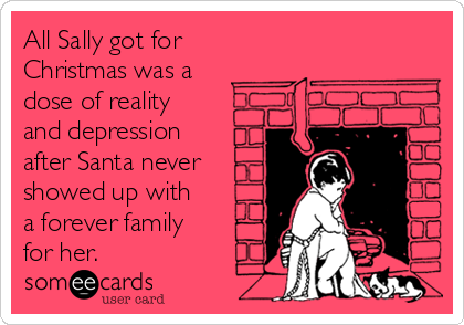 All Sally got for Christmas was a dose of reality and depression after Santa never showed up with a forever family for her.