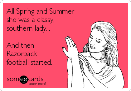 All Spring and Summer she was a classy, southern lady...  And then Razorback football started.