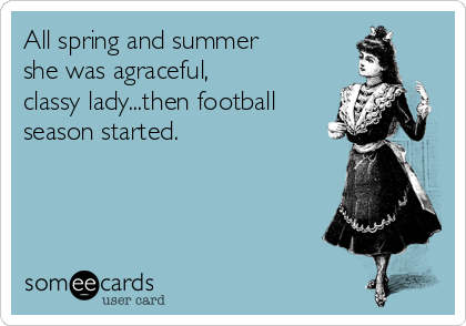 All spring and summer she was agraceful, classy lady...then football season started.