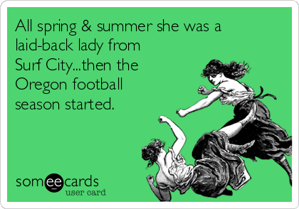 All spring & summer she was a laid-back lady from Surf City...then the Oregon football season started.