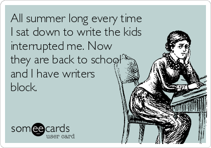 All summer long every time I sat down to write the kids interrupted me. Now they are back to school and I have writers block.