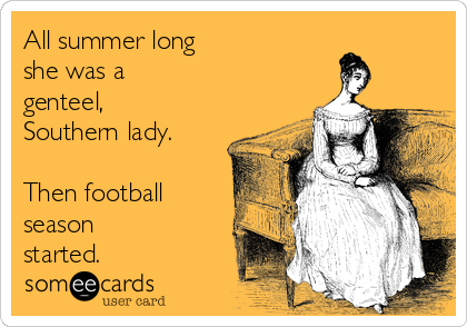 All summer long  she was a genteel, Southern lady.  Then football season started.