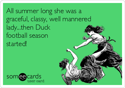 All summer long she was a graceful, classy, well mannered lady...then Duck football season started!