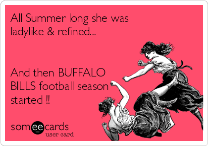 All Summer long she was ladylike & refined...   And then BUFFALO BILLS football season started !!